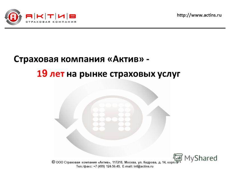 Страховая компания «Актив» - 1 9 лет на рынке страховых услуг ООО Страховая компания «Актив», 117218, Москва, ул. Кедрова, д. 14, корп. 2 Тел./факс: +7 (499) 124-56-49, E-mail: inf@actins.ru http://www.actins.ru