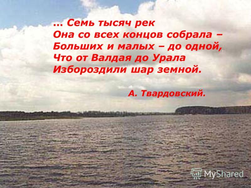 ... Семь тысяч рек Она со всех концов собрала – Больших и малых – до одной, Что от Валдая до Урала Избороздили шар земной. А. Твардовский.