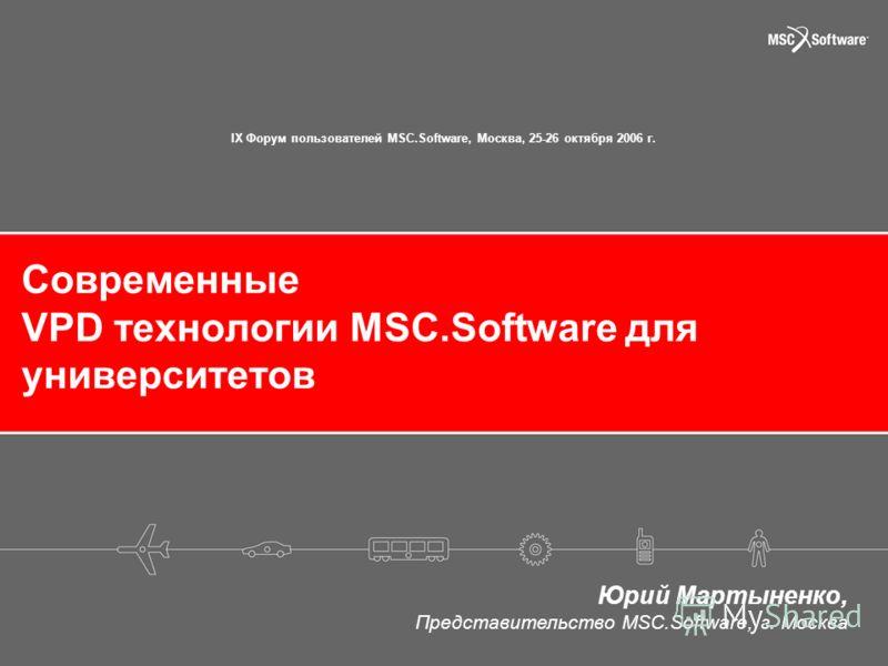 Современные VPD технологии MSC.Software для университетов Юрий Мартыненко, Представительство MSC.Software, г. Москва IX Форум пользователей MSC.Software, Москва, 25-26 октября 2006 г.