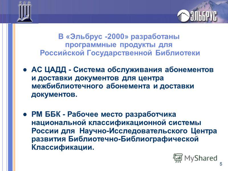 5 В «Эльбрус -2000» разработаны программные продукты для Российской Государственной Библиотеки АС ЦАДД - Система обслуживания абонементов и доставки документов для центра межбиблиотечного абонемента и доставки документов. РМ ББК - Рабочее место разра