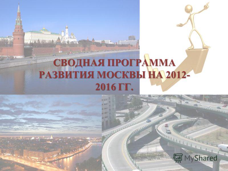 СВОДНАЯ ПРОГРАММА РАЗВИТИЯ МОСКВЫ НА 2012- 2016 ГГ.