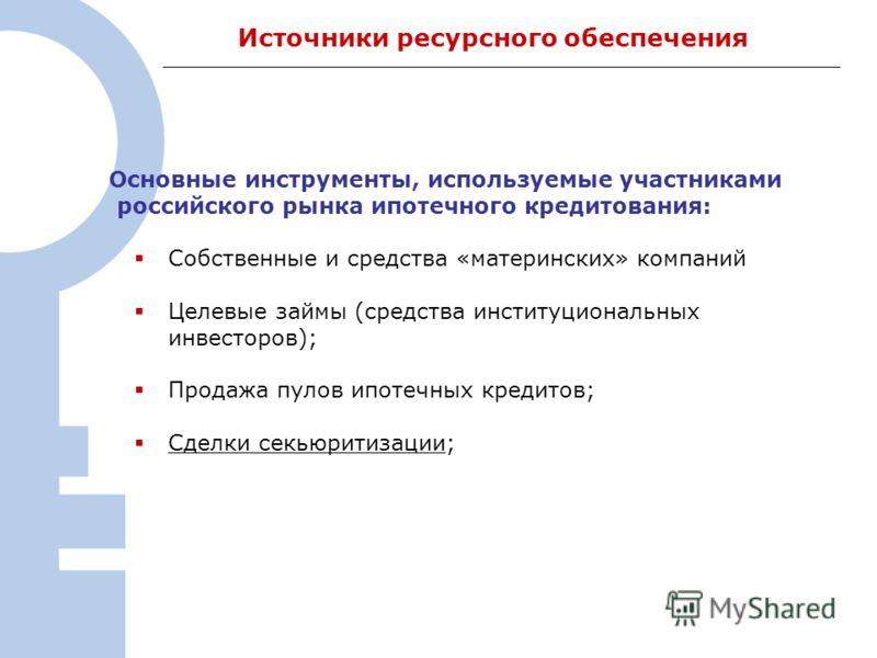 3 Источники ресурсного обеспечения Основные инструменты, используемые участниками российского рынка ипотечного кредитования: Собственные и средства «материнских» компаний Целевые займы (средства институциональных инвесторов); Продажа пулов ипотечных
