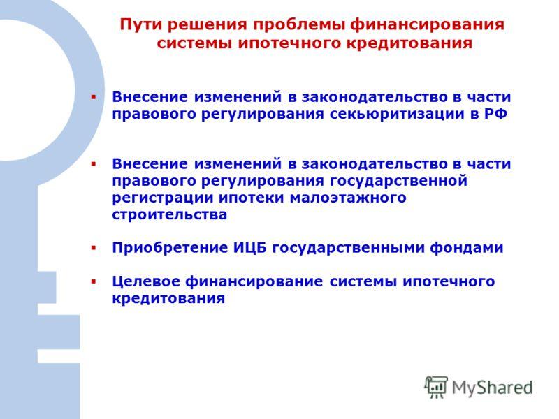 9 Пути решения проблемы финансирования системы ипотечного кредитования Внесение изменений в законодательство в части правового регулирования секьюритизации в РФ Внесение изменений в законодательство в части правового регулирования государственной рег