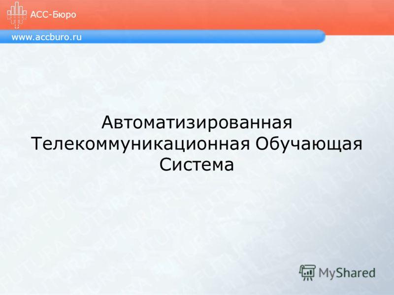 Автоматизированная Телекоммуникационная Обучающая Система www.accburo.ru АСС-Бюро