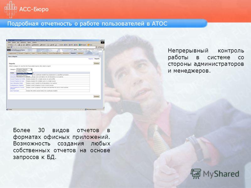 Подробная отчетность о работе пользователей в АТОС АСС-Бюро Более 30 видов отчетов в форматах офисных приложений. Возможность создания любых собственных отчетов на основе запросов к БД. Непрерывный контроль работы в системе со стороны администраторов