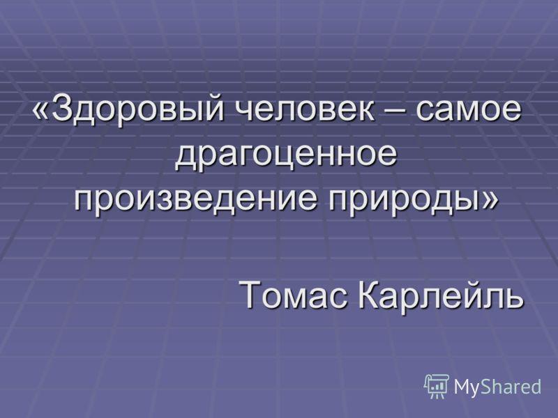 «Здоровый человек – самое драгоценное произведение природы» Томас Карлейль