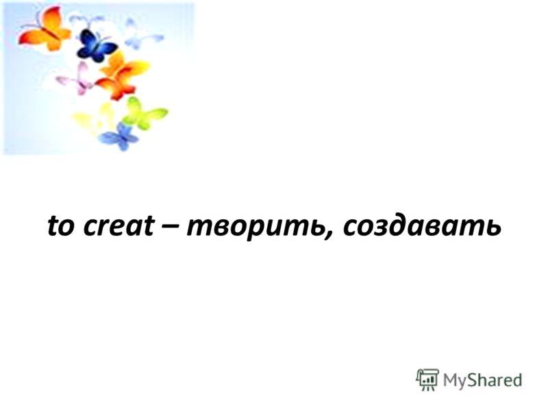 to creat – творить, создавать