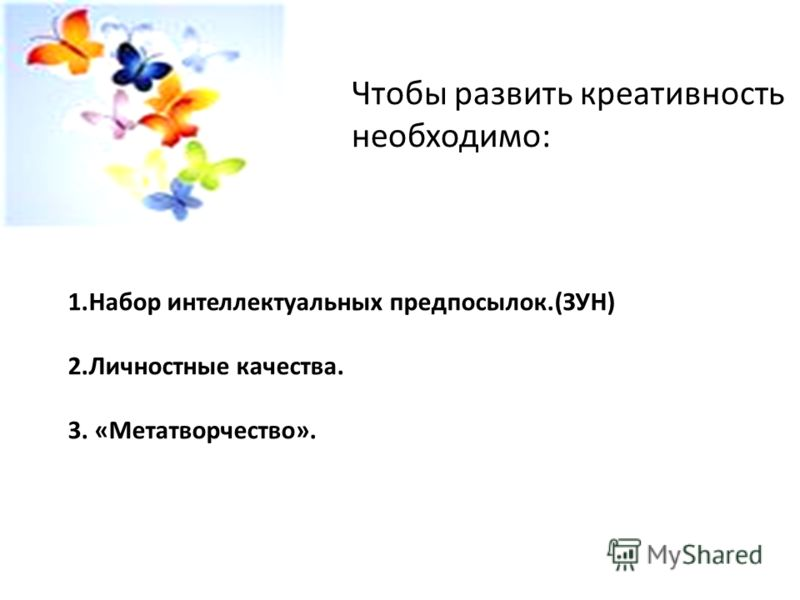 Чтобы развить креативность необходимо: 1.Набор интеллектуальных предпосылок.(ЗУН) 2.Личностные качества. 3. «Метатворчество».