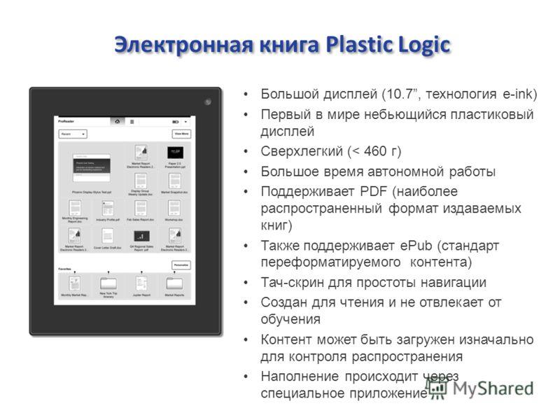 Электронная книга Plastic Logic Большой дисплей (10.7, технология e-ink) Первый в мире небьющийся пластиковый дисплей Сверхлегкий (< 460 г) Большое время автономной работы Поддерживает PDF (наиболее распространенный формат издаваемых книг) Также подд