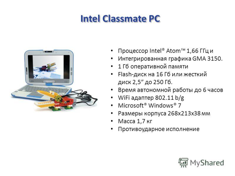 Intel Classmate PC Процессор Intel® Atom 1,66 ГГц и Интегрированная графика GMA 3150. 1 Гб оперативной памяти Flash-диск на 16 Гб или жесткий диск 2,5 до 250 Гб. Время автономной работы до 6 часов WiFi адаптер 802.11 b/g Microsoft® Windows® 7 Размеры