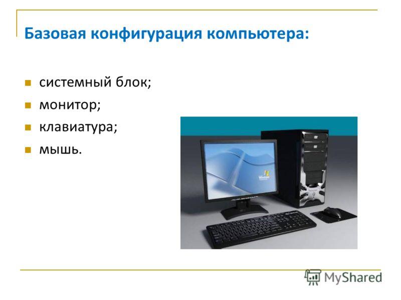 Базовая конфигурация компьютера: системный блок; монитор; клавиатура; мышь.