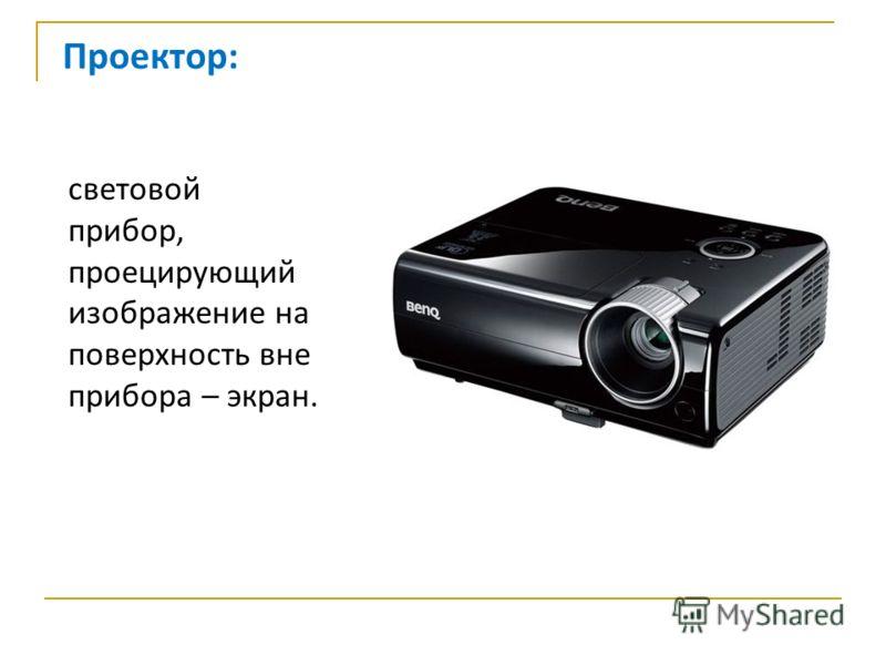 Проектор: световой прибор, проецирующий изображение на поверхность вне прибора – экран.