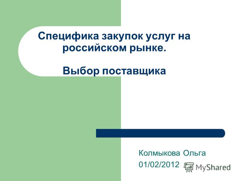 Специфика закупок услуг на российском рынке. Выбор поставщика Колмыкова Ольга 01/02/2012
