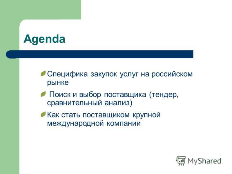Agenda Специфика закупок услуг на российском рынке Поиск и выбор поставщика (тендер, сравнительный анализ) Как стать поставщиком крупной международной компании