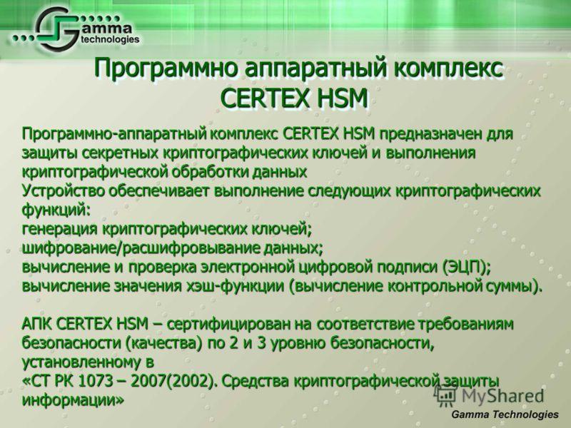 Программно аппаратный комплекс CERTEX HSM Программно аппаратный комплекс CERTEX HSM Программно-аппаратный комплекс CERTEX HSM предназначен для защиты секретных криптографических ключей и выполнения криптографической обработки данных Устройство обеспе
