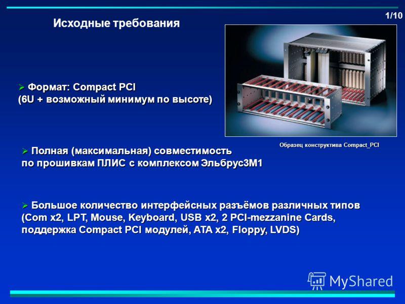 Исходные требования Формат: Compact PCI Формат: Compact PCI (6U + возможный минимум по высоте) Полная (максимальная) совместимость Полная (максимальная) совместимость по прошивкам ПЛИС с комплексом Эльбрус3М1 Большое количество интерфейсных разъёмов