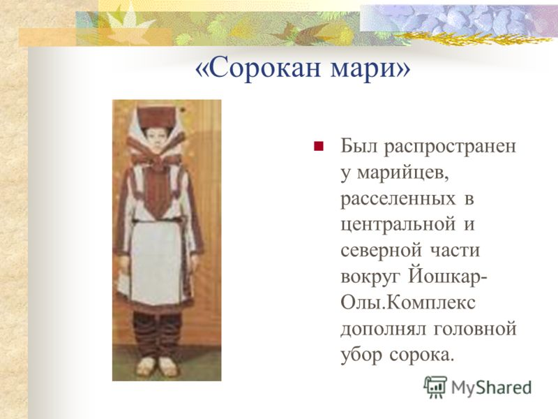 «Сорокан мари» Был распространен у марийцев, расселенных в центральной и северной части вокруг Йошкар- Олы.Комплекс дополнял головной убор сорока.