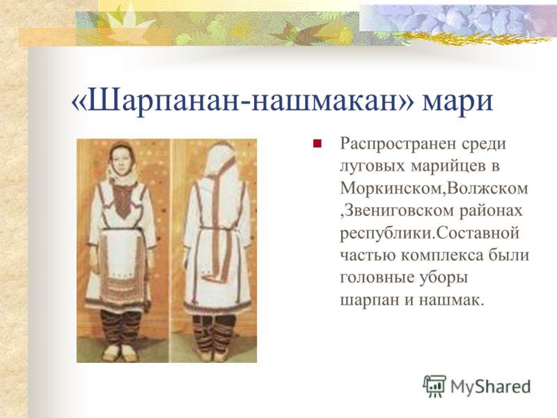 «Шарпанан-нашмакан» мари Распространен среди луговых марийцев в Моркинском,Волжском,Звениговском районах республики.Составной частью комплекса были головные уборы шарпан и нашмак.