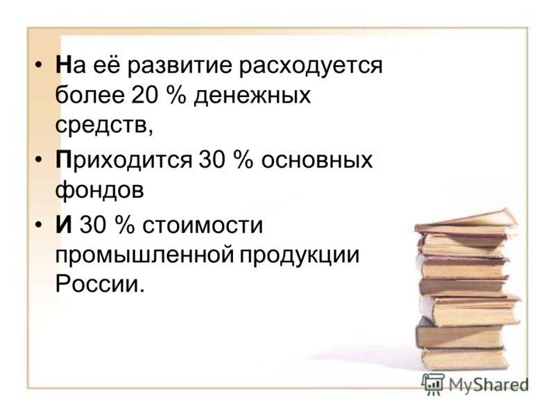 На её развитие расходуется более 20 % денежных средств, Приходится 30 % основных фондов И 30 % стоимости промышленной продукции России.