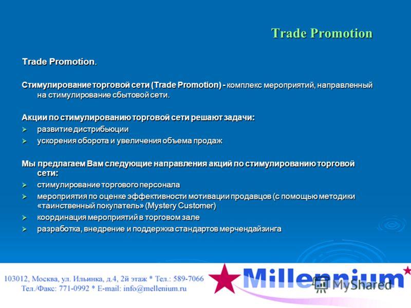 Trade Promotion Trade Promotion. Стимулирование торговой сети (Trade Promotion) - комплекс мероприятий, направленный на стимулирование сбытовой сети. Акции по стимулированию торговой сети решают задачи: развитие дистрибьюции развитие дистрибьюции уск