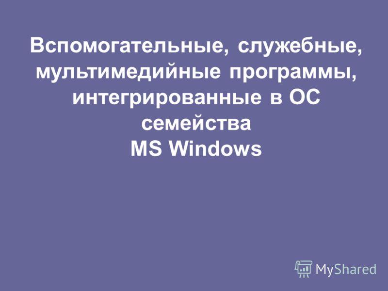 Вспомогательные, служебные, мультимедийные программы, интегрированные в ОС семейства MS Windows