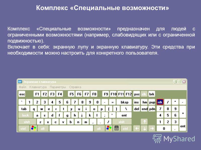 Комплекс «Специальные возможности» Комплекс «Специальные возможности» предназначен для людей с ограниченными возможностями (например, слабовидящих или с ограниченной подвижностью). Включает в себя: экранную лупу и экранную клавиатуру. Эти средства пр