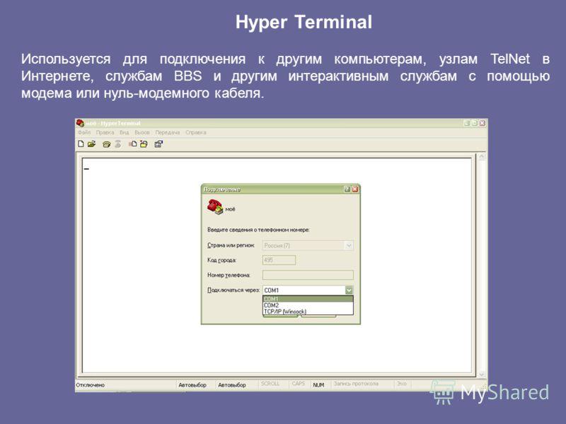 Hyper Terminal Используется для подключения к другим компьютерам, узлам TelNet в Интернете, службам BBS и другим интерактивным службам с помощью модема или нуль-модемного кабеля.