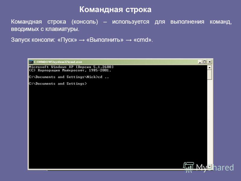 Командная строка Командная строка (консоль) – используется для выполнения команд, вводимых с клавиатуры. Запуск консоли: «Пуск» «Выполнить» «cmd».