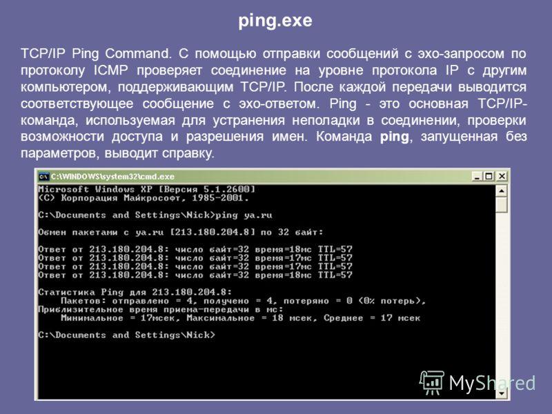 TCP/IP Ping Command. С помощью отправки сообщений с эхо-запросом по протоколу ICMP проверяет соединение на уровне протокола IP с другим компьютером, поддерживающим TCP/IP. После каждой передачи выводится соответствующее сообщение с эхо-ответом. Ping