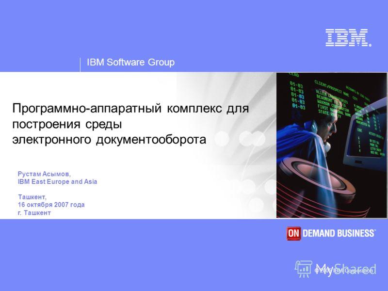 IBM Software Group © 2005 IBM Corporation ® IBM Software Group © 2005 IBM Corporation Программно-аппаратный комплекс для построения среды электронного документооборота Рустам Асымов, IBM East Europe and Asia Ташкент, 16 октября 2007 года г. Ташкент