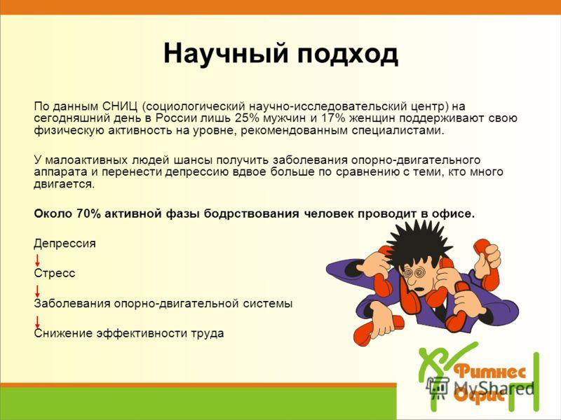Научный подход По данным СНИЦ (социологический научно-исследовательский центр) на сегодняшний день в России лишь 25% мужчин и 17% женщин поддерживают свою физическую активность на уровне, рекомендованным специалистами. У малоактивных людей шансы полу