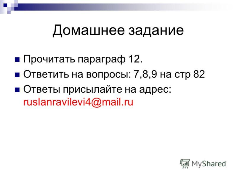 Домашнее задание Прочитать параграф 12. Ответить на вопросы: 7,8,9 на стр 82 Ответы присылайте на адрес: ruslanravilevi4@mail.ru