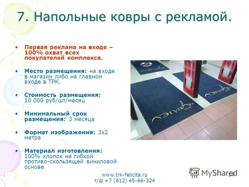 www.trk-felicita.ru т/ф +7 (812) 45-66-324 14 7. Напольные ковры с рекламой. Первая реклама на входе – 100% охват всех покупателей комплекса. Место размещения: на входе в магазин либо на главном входе в ТРК. Стоимость размещения: 10 000 руб/шт/месяц