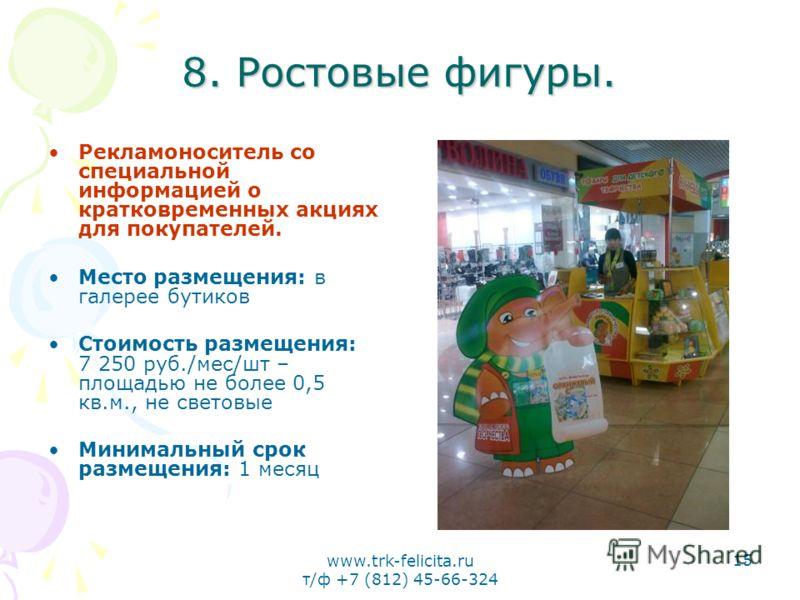 www.trk-felicita.ru т/ф +7 (812) 45-66-324 15 8. Ростовые фигуры. Рекламоноситель со специальной информацией о кратковременных акциях для покупателей. Место размещения: в галерее бутиков Стоимость размещения: 7 250 руб./мес/шт – площадью не более 0,5