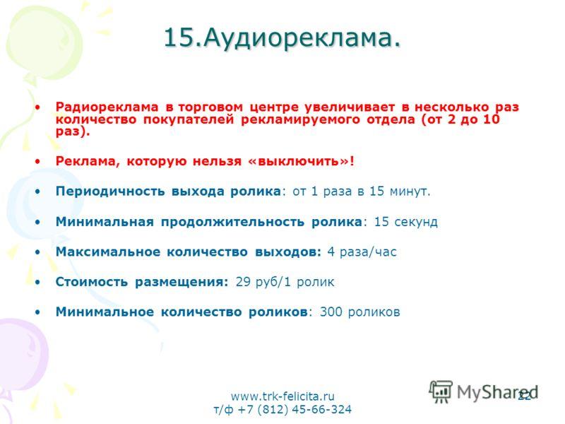 www.trk-felicita.ru т/ф +7 (812) 45-66-324 22 15.Аудиореклама. Радиореклама в торговом центре увеличивает в несколько раз количество покупателей рекламируемого отдела (от 2 до 10 раз). Реклама, которую нельзя «выключить»! Периодичность выхода ролика: