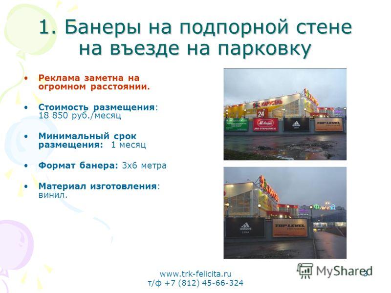 www.trk-felicita.ru т/ф +7 (812) 45-66-324 3 1. Банеры на подпорной стене на въезде на парковку Реклама заметна на огромном расстоянии. Стоимость размещения: 18 850 руб./месяц Минимальный срок размещения: 1 месяц Формат банера: 3х6 метра Материал изг