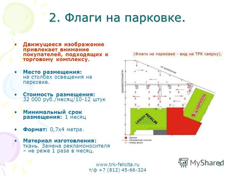 www.trk-felicita.ru т/ф +7 (812) 45-66-324 5 2. Флаги на парковке. Движущееся изображение привлекает внимание покупателей, подходящих к торговому комплексу. Место размещения: на столбах освещения на парковке. Стоимость размещения: 32 000 руб./месяц/1
