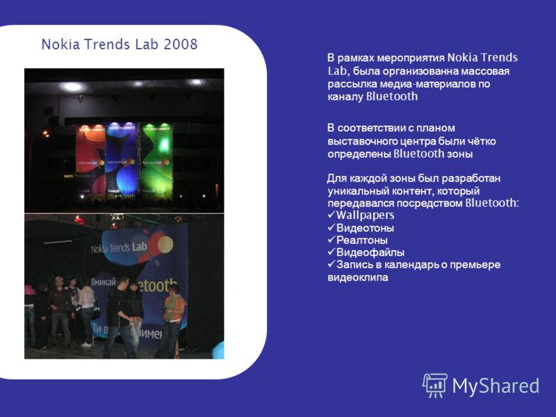 Nokia Trends Lab 2008 В рамках мероприятия Nokia Trends Lab, была организованна массовая рассылка медиа - материалов по каналу Bluetooth В соответствии с планом выставочного центра были чётко определены Bluetooth зоны Для каждой зоны был разработан у