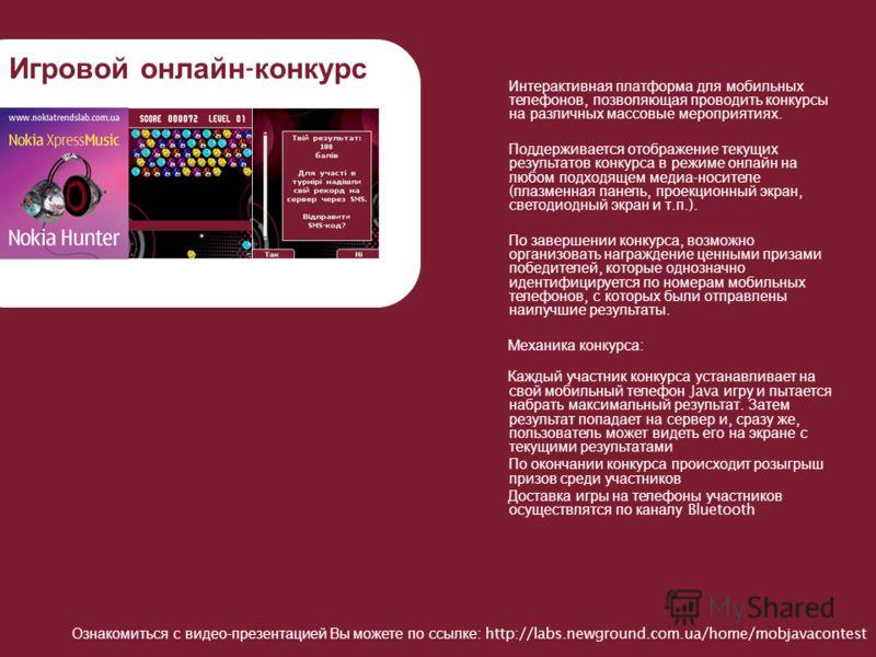 Игровой онлайн - конкурс Интерактивная платформа для мобильных телефонов, позволяющая проводить конкурсы на различных массовые мероприятиях. Поддерживается отображение текущих результатов конкурса в режиме онлайн на любом подходящем медиа - носителе