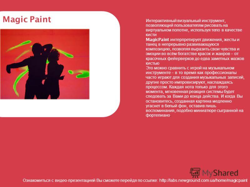 Интерактивный визуальный инструмент, позволяющий пользователям рисовать на виртуальном полотне, используя тело в качестве кисти MagicPaint интерпретирует движения, жесты и танец в непрерывно развивающуюся композицию, позволяя выразить свои чувства и