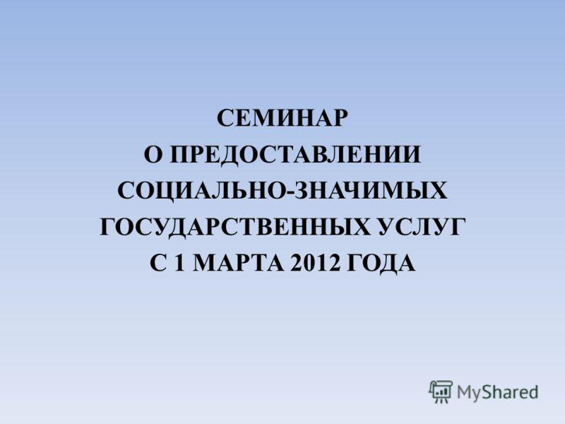 СЕМИНАР О ПРЕДОСТАВЛЕНИИ СОЦИАЛЬНО-ЗНАЧИМЫХ ГОСУДАРСТВЕННЫХ УСЛУГ С 1 МАРТА 2012 ГОДА