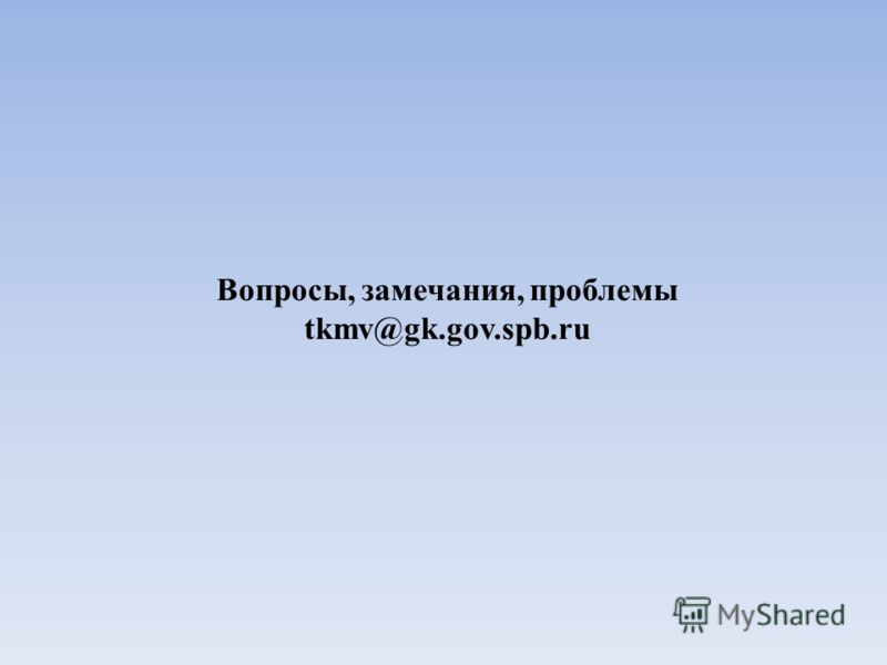 Вопросы, замечания, проблемы tkmv@gk.gov.spb.ru