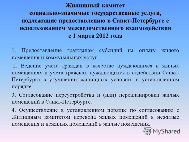 Жилищный комитет социально-значимые государственные услуги, подлежащие предоставлению в Санкт-Петербурге с использованием межведомственного взаимодействия с 1 марта 2012 года 1. Предоставление гражданам субсидий на оплату жилого помещения и коммуналь