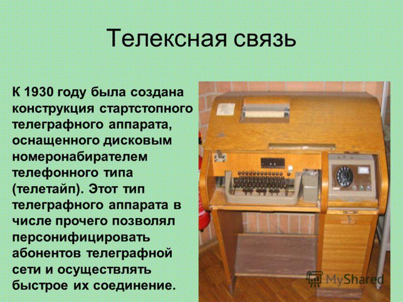 Телексная связь К 1930 году была создана конструкция стартстопного телеграфного аппарата, оснащенного дисковым номеронабирателем телефонного типа (телетайп). Этот тип телеграфного аппарата в числе прочего позволял персонифицировать абонентов телеграф