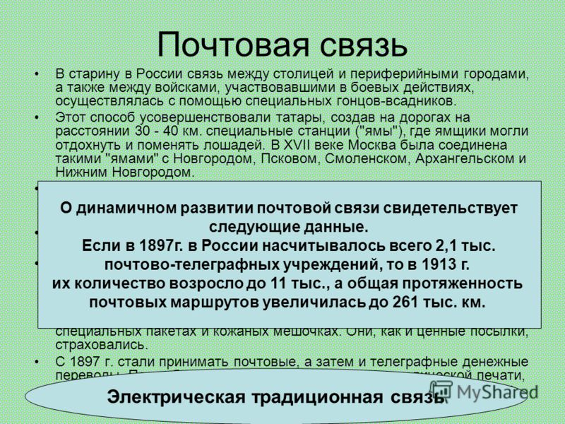 Почтовая связь В старину в России связь между столицей и периферийными городами, а также между войсками, участвовавшими в боевых действиях, осуществлялась с помощью специальных гонцов-всадников. Этот способ усовершенствовали татары, создав на дорогах