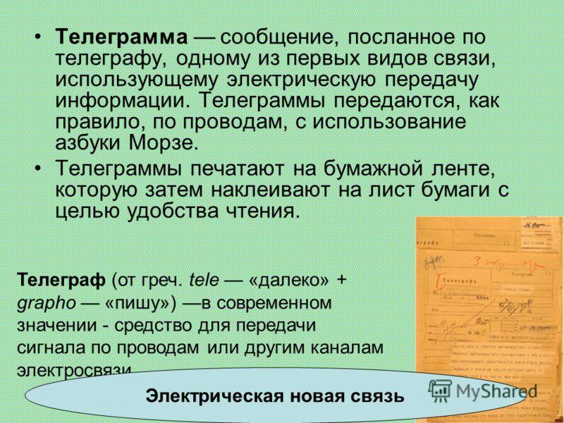 Телеграмма сообщение, посланное по телеграфу, одному из первых видов связи, использующему электрическую передачу информации. Телеграммы передаются, как правило, по проводам, с использование азбуки Морзе. Телеграммы печатают на бумажной ленте, которую