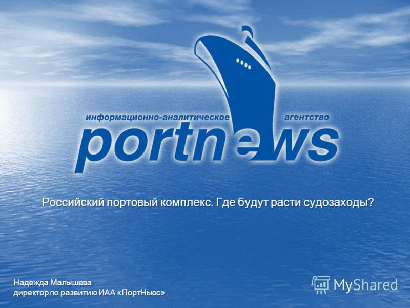 Российский портовый комплекс. Где будут расти судозаходы? Надежда Малышева директор по развитию ИАА «ПортНьюс»