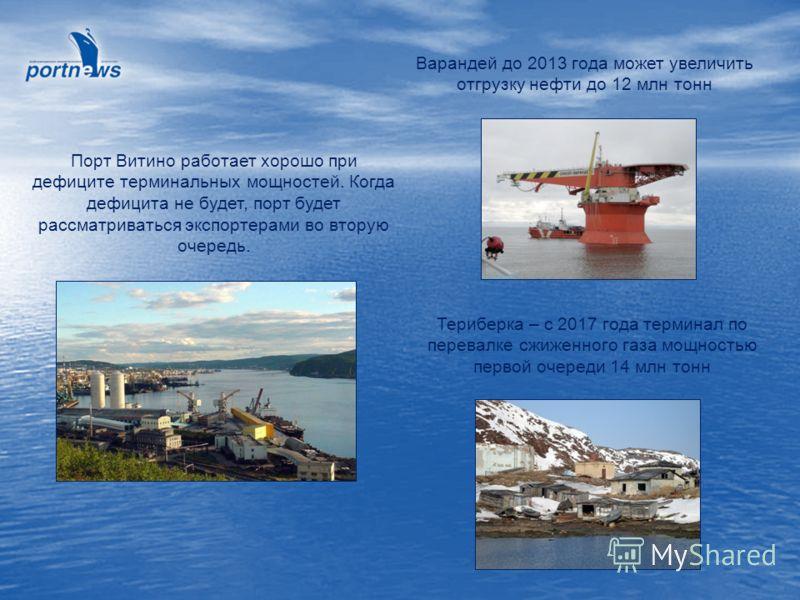 Варандей до 2013 года может увеличить отгрузку нефти до 12 млн тонн Порт Витино работает хорошо при дефиците терминальных мощностей. Когда дефицита не будет, порт будет рассматриваться экспортерами во вторую очередь. Териберка – с 2017 года терминал
