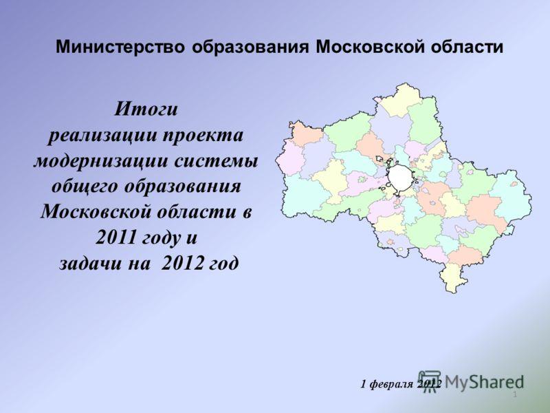 1 Министерство образования Московской области 1 февраля 2012 Итоги реализации проекта модернизации системы общего образования Московской области в 2011 году и задачи на 2012 год
