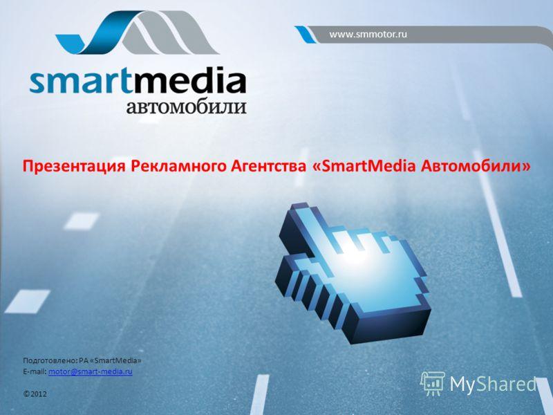 Подготовлено: РА «SmartMedia» E-mail: motor@smart-media.rumotor@smart-media.ru ©2012 Презентация Рекламного Агентства «SmartMedia Автомобили» www.smmotor.ru